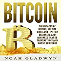 Bitcoin: The Impacts of Bitcoin, Special Guide and Tips for Beginners and Advances That Do Transactions and Invest in Bitcoin Audiobook by Noah Gladwyn Narrated by Sam Slydell