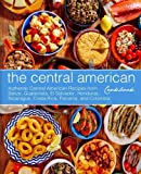 The Central American Cookbook: Authentic Central American Recipes from Belize, Guatemala, El Salvador, Honduras, Nicaragua, Costa Rica, Panama, and Colombia (2nd Edition)
