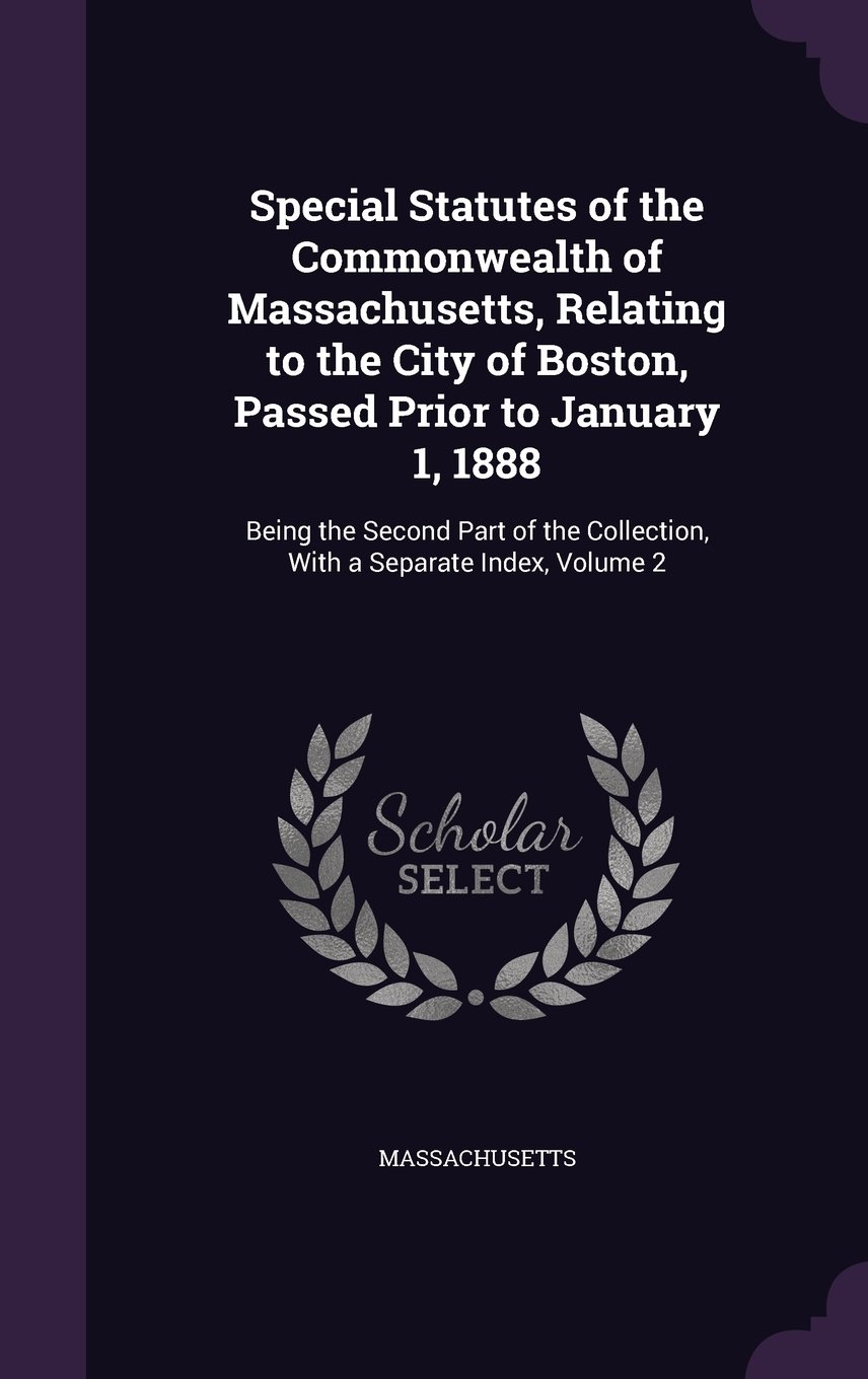 Download Special Statutes of the Commonwealth of Massachusetts, Relating to the City of Boston, Passed Prior to January 1, 1888: Being the Second Part of the Collection, with a Separate Index, Volume 2 ebook