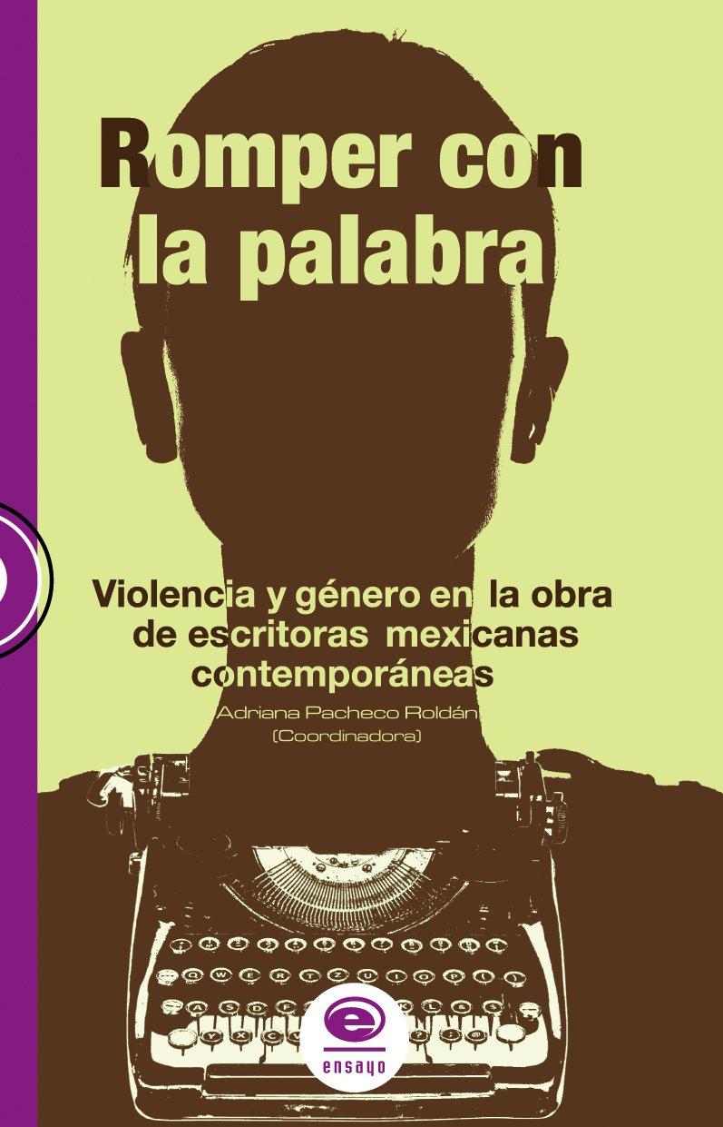 ROMPER CON LA PALABRA. VIOLENCIA Y GÉNERO EN LA OBRA DE ESCRITORAS MEXICANAS CONTEMPORANEAS PDF