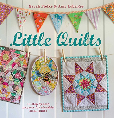 Little Quilts: 15 step-by-step projects for adorably small - Little Quilts