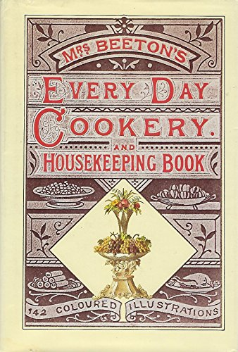 Mrs Beetons Cookery Book - Beeton's every-day cookery and housekeeping book: comprising instructions for mistress and servants, and a collection of over sixteen hundred and fifty practical receipts With numerous wood engravings and one hundred and forty-two coloured figures, showing the proper mode of sending dishes to table