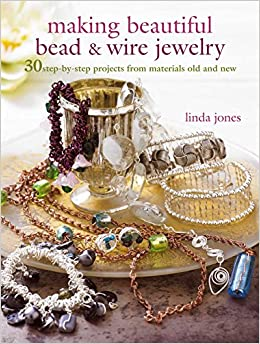 Making Beautiful Bead and Wire Jewelry: 30 step-by-step projects from materials old and new