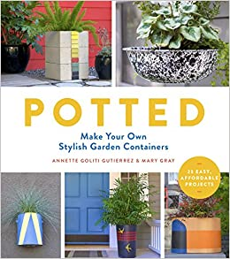 Potted: Make Your Own Stylish Garden Containers: Annette Goliti Gutierrez,  Mary Gray: 9781604696974: Amazon.com: Books