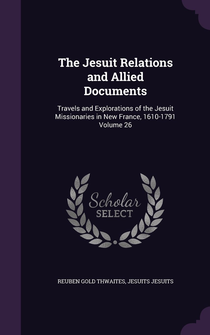 Read Online The Jesuit Relations and Allied Documents: Travels and Explorations of the Jesuit Missionaries in New France, 1610-1791 Volume 26 pdf