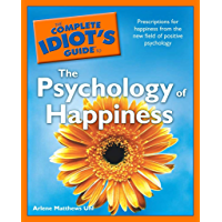 The Complete Idiot's Guide to the Psychology of Happiness: Prescriptions for Happiness from the New Field of Positive Psychology