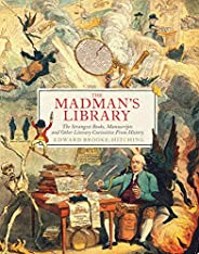 The Madman's Library: The Strangest Books, Manuscripts and Other Literary Curiosities from His