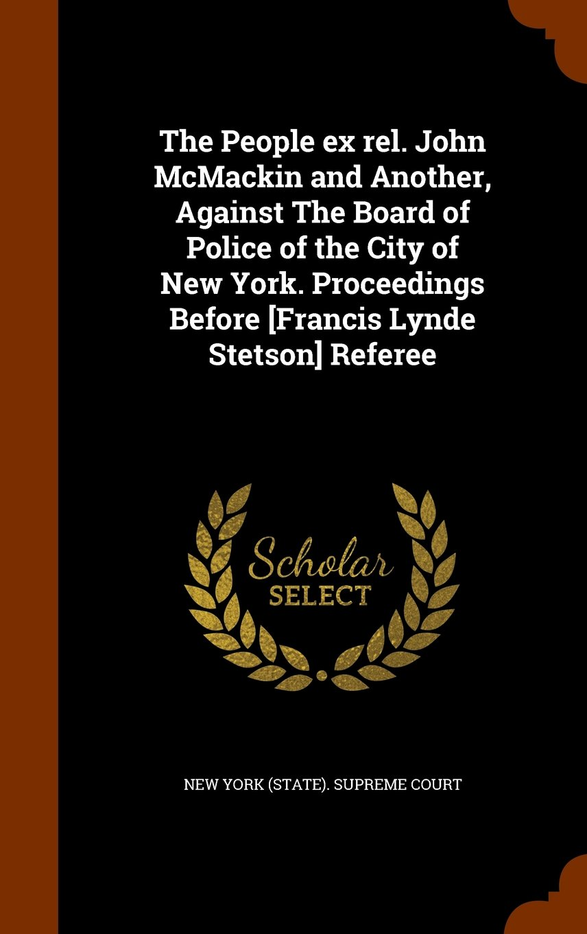 Download The People ex rel. John McMackin and Another, Against The Board of Police of the City of New York. Proceedings Before [Francis Lynde Stetson] Referee PDF