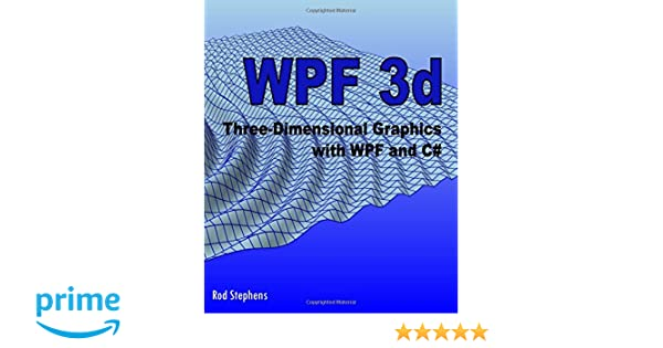 WPF 3d: Three-Dimensional Graphics with WPF and C#: Rod Stephens