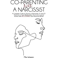 Co-Parenting with a Narcissist: A Complete Guide to Divorce a Narcissistic Ex and to Heal from a Toxic Relationship. How…