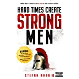 Hard Times Create Strong Men: Why the World Craves Leadership and How You Can Step Up to Fill the Need (Hard Times, 1)