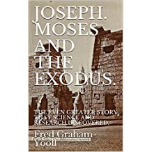 JOSEPH. MOSES AND THE EXODUS.: THE EVEN GREATER STORY THAT SCIENCE AND RESEARCH DISCOVERED.