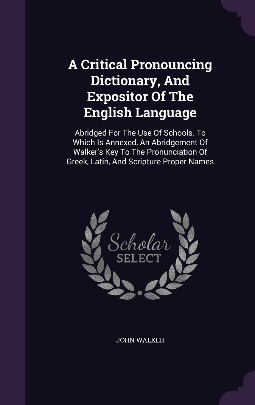 A Critical Pronouncing Dictionary, and Expositor of the English Language: Abridged for the Use of Schools. to Which Is Annexed, an Abridgement of ... of Greek, Latin, and Scripture Proper Names ebook