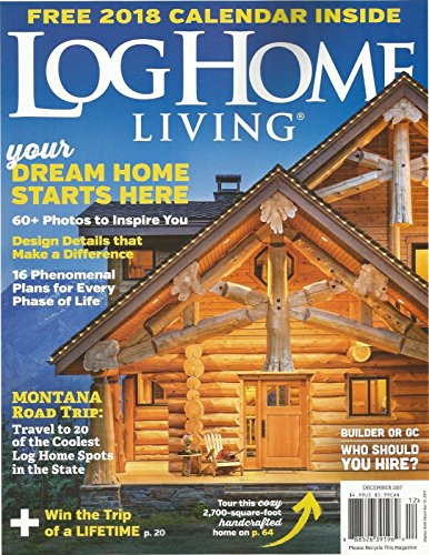 LOG HOME LIVING MAGAZINE, DECEMBER 2017, (FREE 2018 CALENDAR INSIDE)