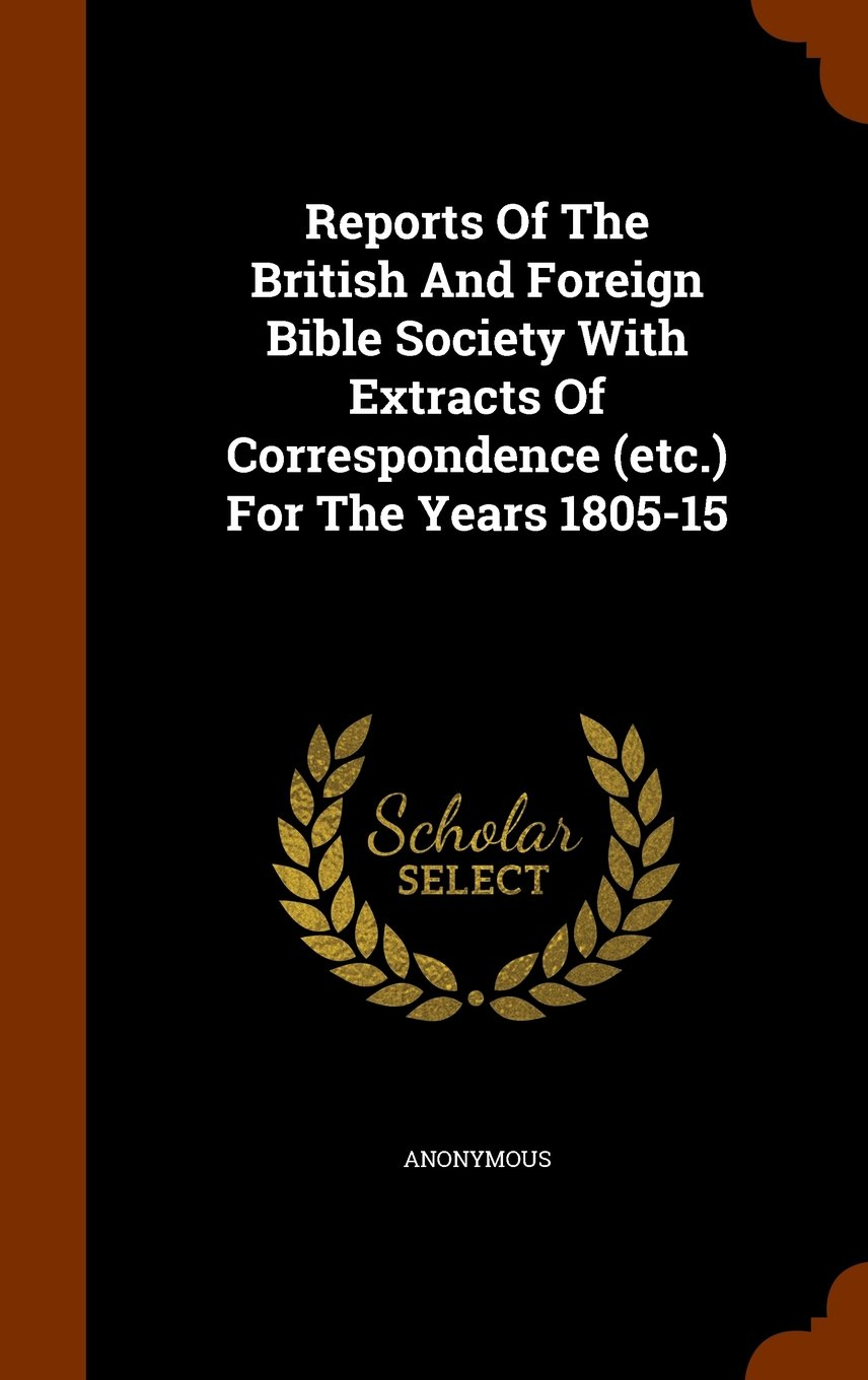 Reports Of The British And Foreign Bible Society With Extracts Of Correspondence (etc.) For The Years 1805-15 PDF