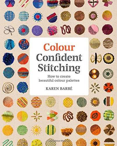 Colour Confident Stitching: How to Create Beautiful Colour Palettes [Karen Barbe] (Tapa Blanda)