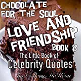 Chocolate for the Soul Love and Friendship Book 8: The Little Book of Celebrity Quotes (Famous Quotes, Wisdom, Inspiration and Celebration for the Heart)