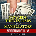 How to Handle Cowards, Thieves, Liars and Manipulators Without Breaking the Law | K.C. Smith