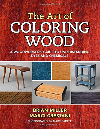 (The Art of Coloring Wood: A Woodworker's Guide to Understanding Dyes and Chemicals)