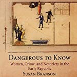 Dangerous to Know: Women, Crime, and Notoriety in the Early Republic | Susan Branson