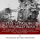 The Weapons of World War I: A History of the Guns, Tanks, Artillery, Gas, and Planes Used During the Great War Hörbuch von  Charles River Editors Gesprochen von: Colin Fluxman