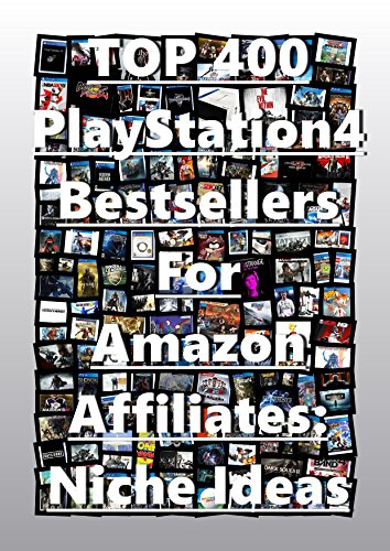 TOP 400 PlayStation4 Niche Research Notes And Research Analysis for Affiliate Program With Amazon: Bestsellers in PlayStation4.Niche Ideas And Niche Marketing For Amazon Affiliate Marketing Program