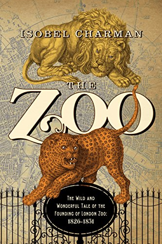 20 Zoo - The Zoo: The Wild and Wonderful Tale of the Founding of London Zoo: 1826-1851