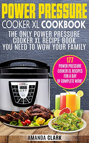 Power Pressure Cooker XL Cookbook: The Only Power Pressure Cooker XL Recipe Book You Need To Wow Your Family. 177 Power Pressure Cooker XL Recipes For A Day Of Complete Wow! by Amanda Clark