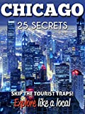 Chicago 25 Secrets - The Locals Travel Guide  For Your Trip to Chicago (  Illinois - USA ) 2018: Skip the tourist traps and explore like a local : Where to Go, Eat & Party in Chicago 2018