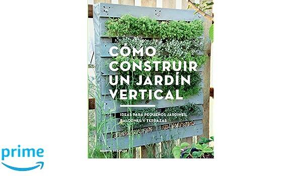 Cómo construir un jardín vertical. Ideas para pequeños jardines, balcones y terrazas GGDiy: Amazon.es: Martin Staffler: Libros