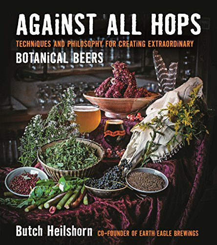 Against All Hops: Techniques and Philosophy for Creating Extraordinary Botanical Beers by George Heilshorn