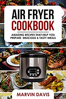Air Fryer Cookbook: Amazing recipes that help you prepare