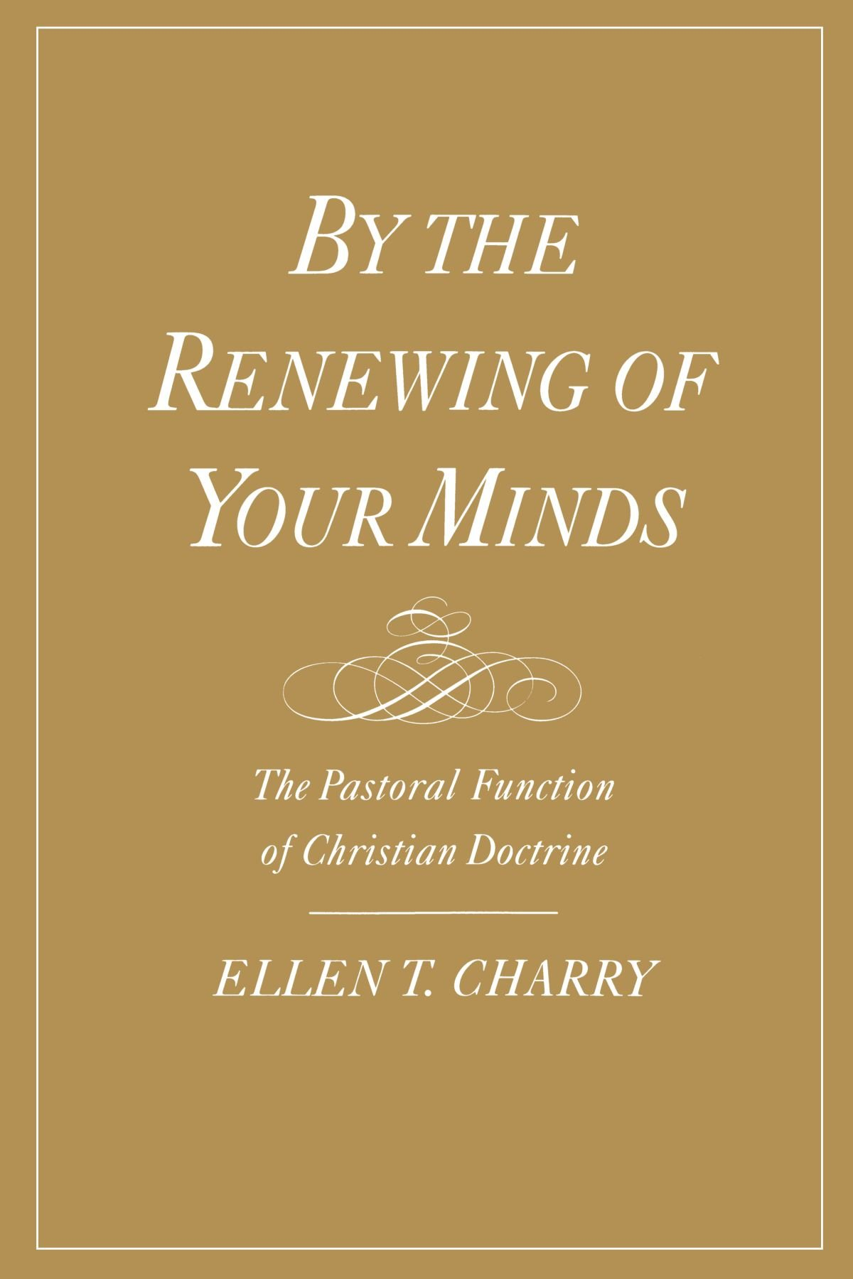 By the Renewing of Your Minds: The Pastoral Function of Christian Doctrine by Oxford University Press
