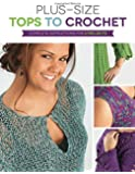 Plus Size Tops to Crochet: Complete Instructions for 6 Projects