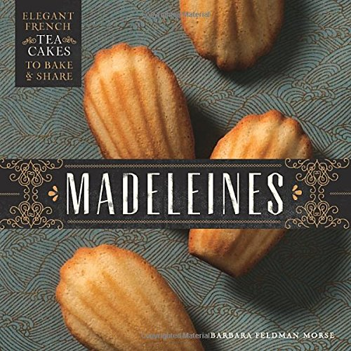 Madeleines: Elegant French Tea Cakes to Bake and Share by Barbara Feldman Morse