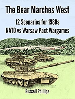 The Bear Marches West: 12 Scenarios for 1980s NATO vs Warsaw Pact Wargames by [Phillips, Russell]