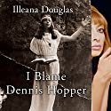 I Blame Dennis Hopper: And Other Stories from a Life Lived in and out of the Movies Audiobook by Illeana Douglas Narrated by Illeana Douglas