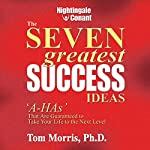 The Seven Greatest Success Ideas: 'A-HAs' That Are Guaranteed to Take Your Life to the Next Level | Tom Morris