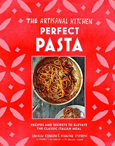 The Artisanal Kitchen: Perfect Pasta: Recipes and Secrets to Elevate the Classic Italian Meal ()