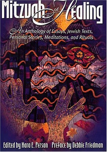 The Mitzvah of Healing: An Anthology of Jewish Texts, Meditations, Essays, Personal Stories, and Rituals