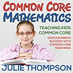 Common Core Mathematics: Teaching Kids Common Core: Our Children's Success with Common Core Teachings | Julie Thompson