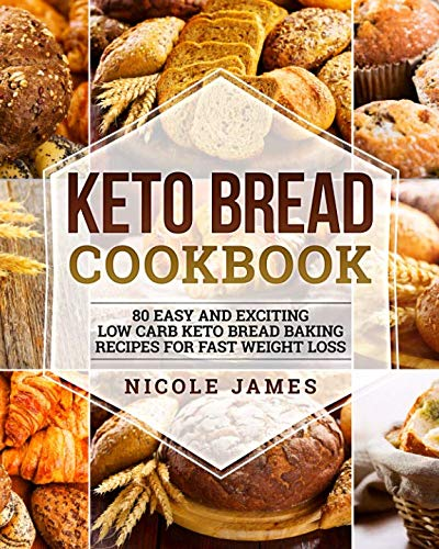 Keto Bread Cookbook: 80 Easy And Exciting Low Carb Keto Bread Baking Recipes For Fast Weight Loss by Nicole James