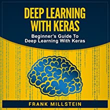 Deep Learning with Keras: Beginner's Guide to Deep Learning with Keras Audiobook by Frank Millstein Narrated by Jon Wilkins