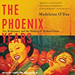 The Phoenix Years: Art, Resistance, and the Making of Modern China | Madeleine O'Dea