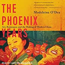 The Phoenix Years: Art, Resistance, and the Making of Modern China | Livre audio Auteur(s) : Madeleine O'Dea Narrateur(s) : Caroline McLaughlin