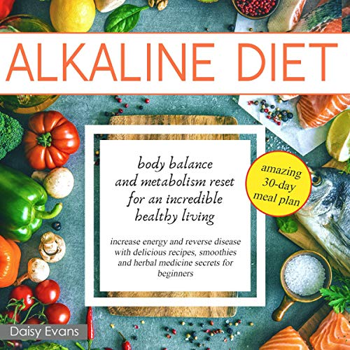 Alkaline Diet: Body Balance and Metabolism Reset for an Incredible Healthy Living: Increase Energy and Reverse Disease with Delicious Recipes, Smoothies and Herbal Medicine Secrets for Beginners by Daisy Evans