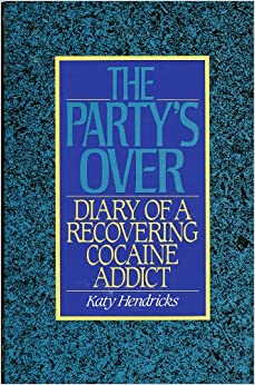 The Party's Over: The Diary of a Recovering Cocaine Addict: The Diary of a Recovering Addict