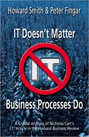 IT Doesn't Matter-Business Processes Do: A Critical Analysis of Nicholas Carr's I.T. Article in the Harvard Business Review