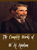 The Complete Works of W. H. Hudson (12 Complete Works of W. H. Hudson Including Afoot in England, Birds of Town and Village, Dead Man's Plack and an Old Thorn, Fan, Far Away and Long Ago, And More)