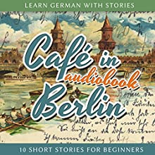 Café in Berlin (Learn German with Stories 1 - 10 Short Stories for Beginners) Audiobook by André Klein Narrated by André Klein